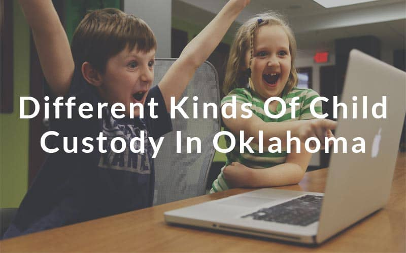 Different Kinds of Child Custody in Oklahoma